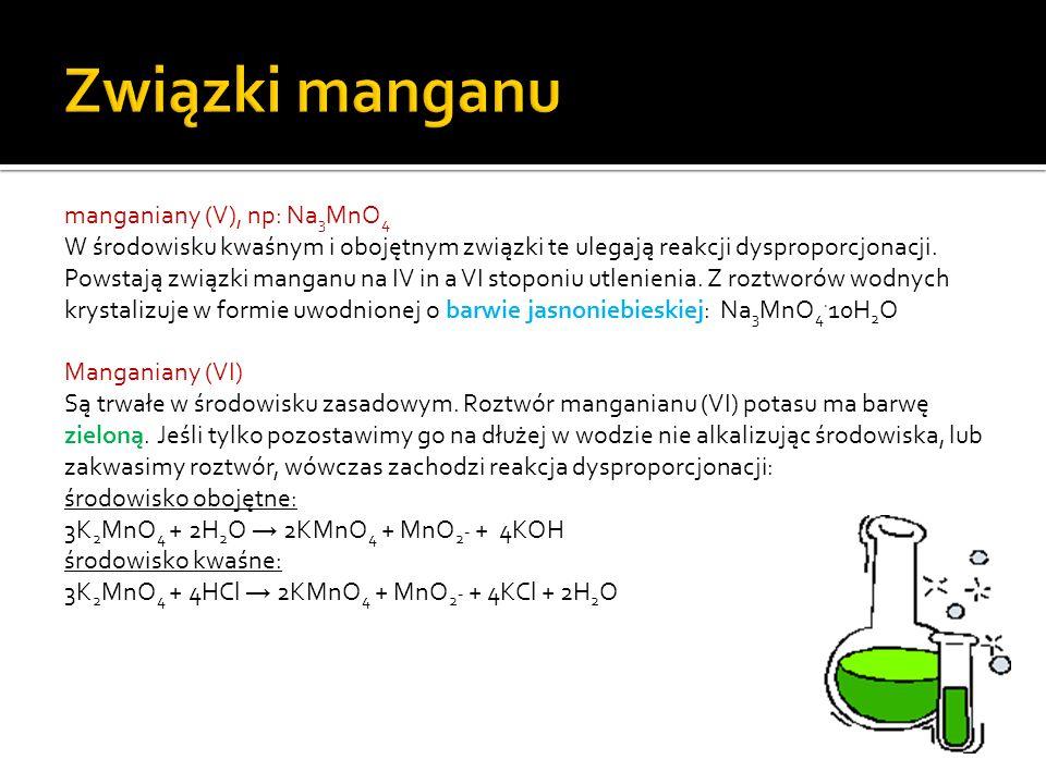 manganiany (V), np: Na 3 MnO 4 W środowisku kwaśnym i obojętnym związki te ulegają reakcji dysproporcjonacji.