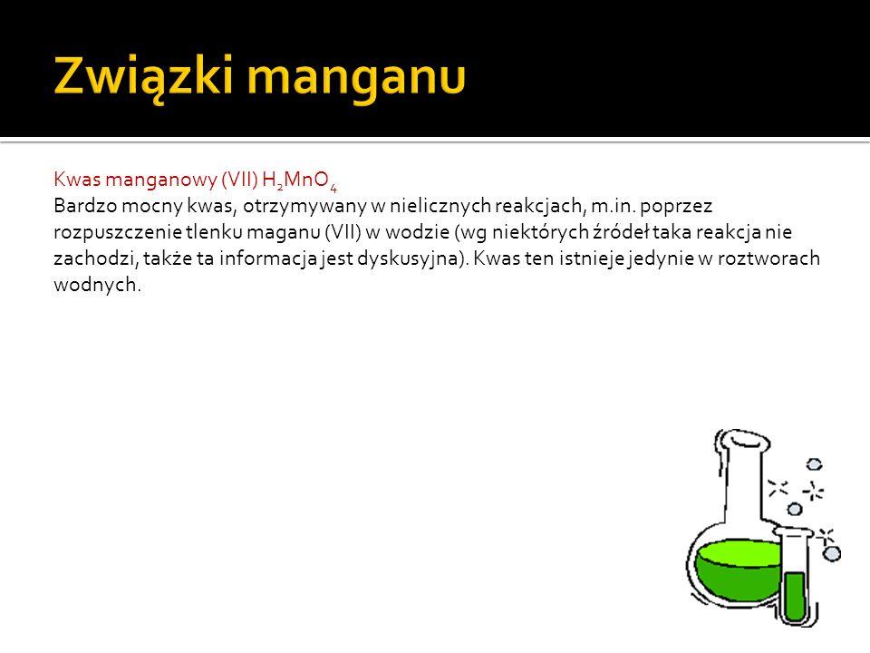Kwas manganowy (VII) H 2 MnO 4 Bardzo mocny kwas, otrzymywany w nielicznych reakcjach, m.in.