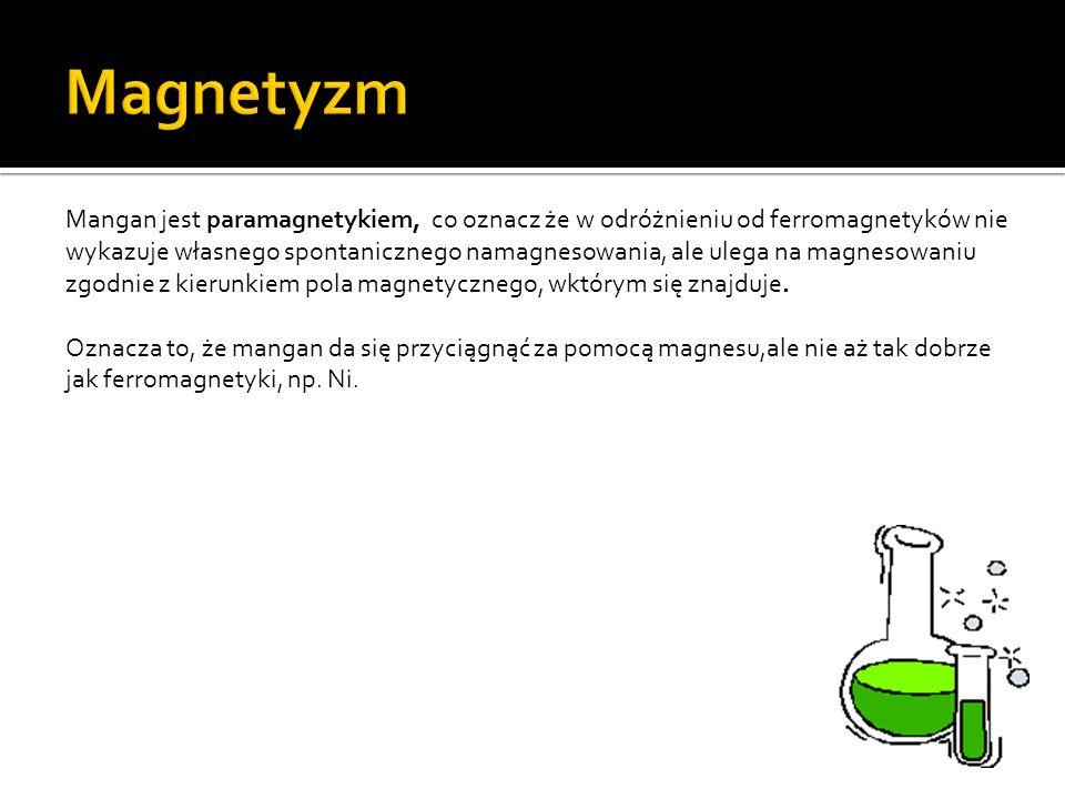 Mangan jest paramagnetykiem, co oznacz że w odróżnieniu od ferromagnetyków nie wykazuje własnego spontanicznego namagnesowania, ale ulega na magnesowaniu zgodnie z kierunkiem pola magnetycznego, wktórym się znajduje.