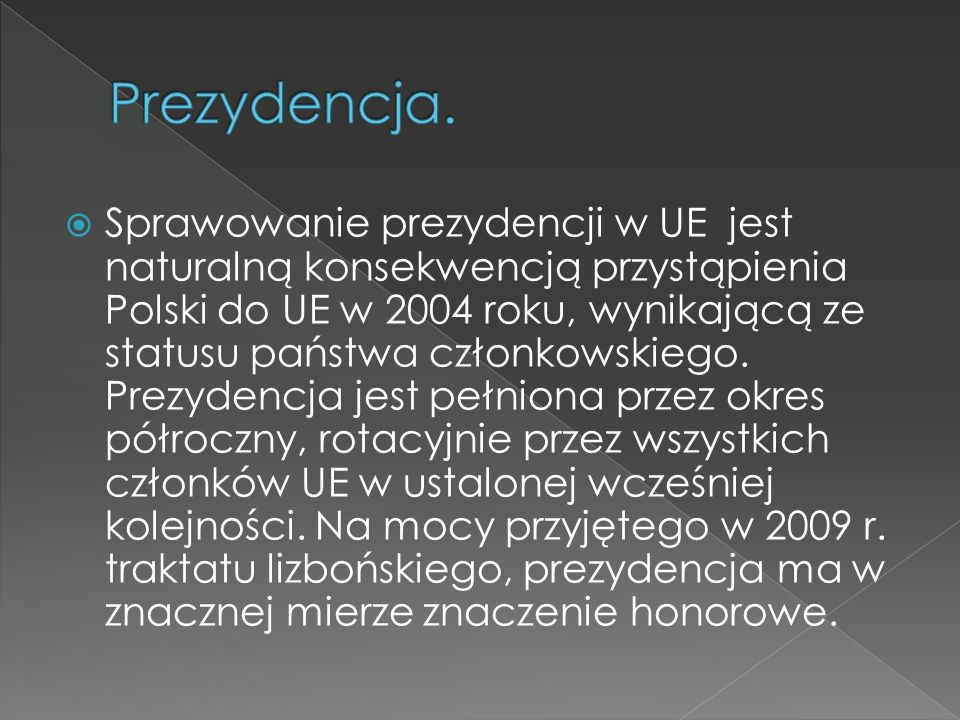 Sprawowanie prezydencji w UE jest naturalną konsekwencją przystąpienia Polski do UE w 2004 roku, wynikającą ze statusu państwa członkowskiego. Prezyde