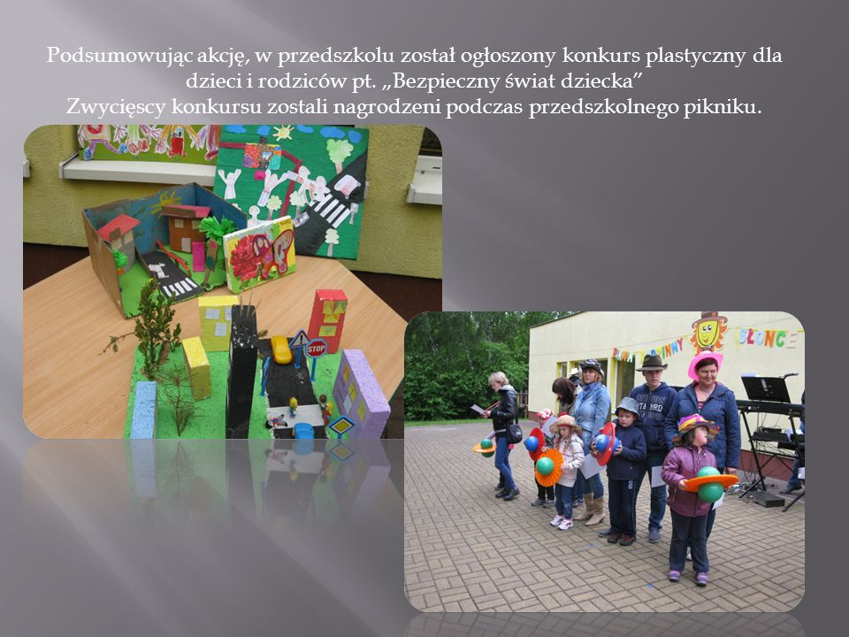 Podsumowując akcję, w przedszkolu został ogłoszony konkurs plastyczny dla dzieci i rodziców pt. Bezpieczny świat dziecka Zwycięscy konkursu zostali na
