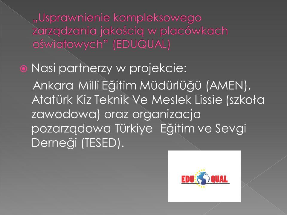 Nasi partnerzy w projekcie: Ankara Milli Eğitim Müdürlüğü (AMEN), Atatürk Kiz Teknik Ve Meslek Lissie (szkoła zawodowa) oraz organizacja pozarządowa Türkiye Eğitim ve Sevgi Derneği (TESED).
