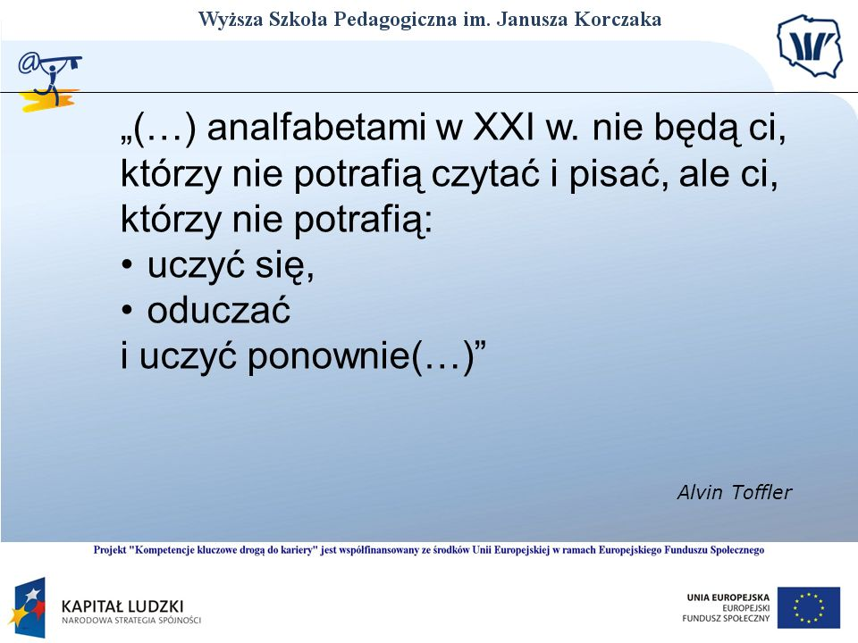 (…) analfabetami w XXI w. nie będą ci, którzy nie potrafią czytać i pisać, ale ci, którzy nie potrafią: uczyć się, oduczać i uczyć ponownie(…) Alvin T