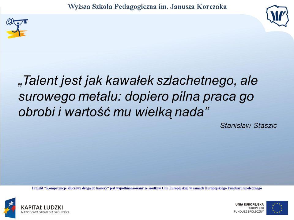 Talent jest jak kawałek szlachetnego, ale surowego metalu: dopiero pilna praca go obrobi i wartość mu wielką nada Stanisław Staszic