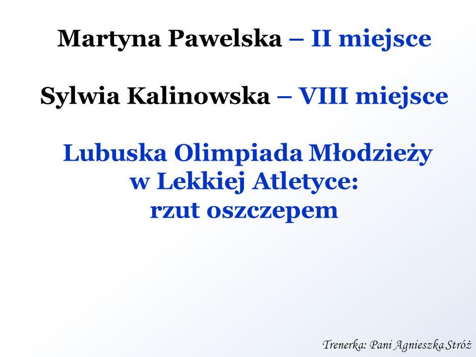 Martyna Pawelska – II miejsce Sylwia Kalinowska – VIII miejsce Lubuska Olimpiada Młodzieży w Lekkiej Atletyce: rzut oszczepem Trenerka: Pani Agnieszka