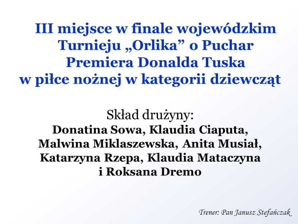 III miejsce w finale wojewódzkim Turnieju Orlika o Puchar Premiera Donalda Tuska w piłce nożnej w kategorii dziewcząt Skład drużyny: Donatina Sowa, Kl