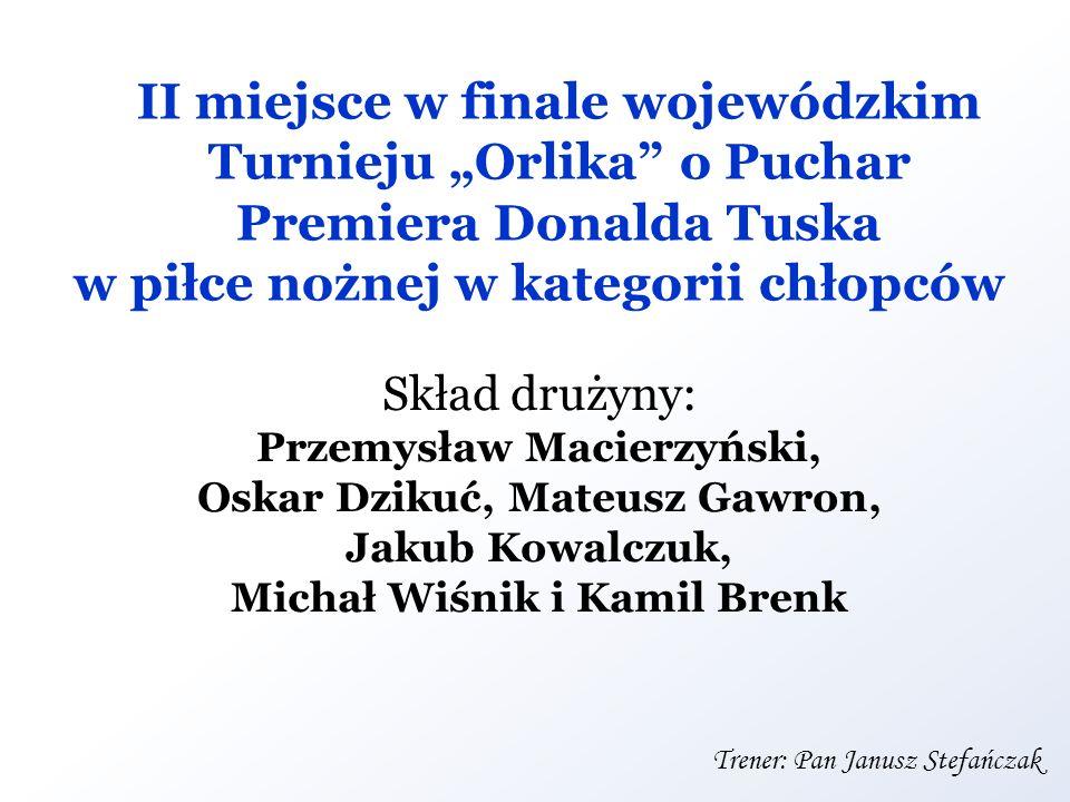 II miejsce w finale wojewódzkim Turnieju Orlika o Puchar Premiera Donalda Tuska w piłce nożnej w kategorii chłopców Skład drużyny: Przemysław Macierzy