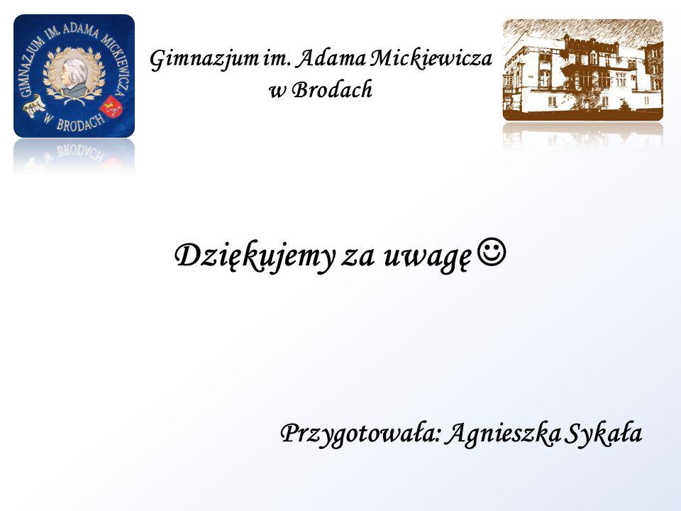 Dziękujemy za uwagę Przygotowała: Agnieszka Sykała Gimnazjum im. Adama Mickiewicza w Brodach