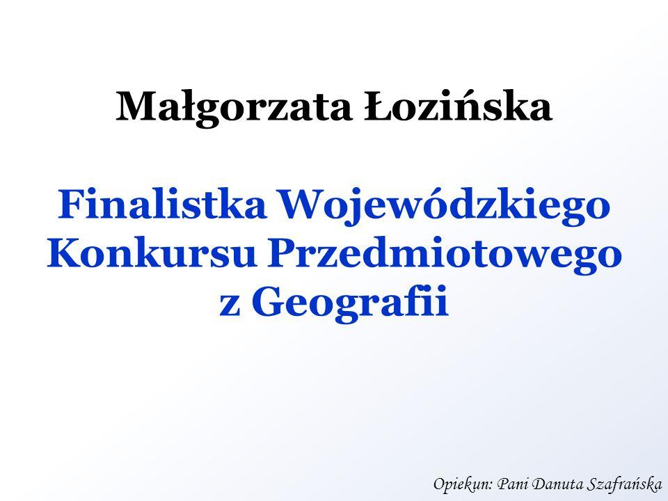 Małgorzata Łozińska Finalistka Wojewódzkiego Konkursu Przedmiotowego z Geografii Opiekun: Pani Danuta Szafrańska
