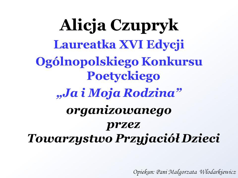 Alicja Czupryk Laureatka XVI Edycji Ogólnopolskiego Konkursu Poetyckiego Ja i Moja Rodzina organizowanego przez Towarzystwo Przyjaciół Dzieci Opiekun: