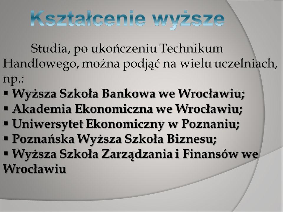 Studia, po ukończeniu Technikum Handlowego, można podjąć na wielu uczelniach, np.: Wyższa Szkoła Bankowa we Wrocławiu; Akademia Ekonomiczna we Wrocław