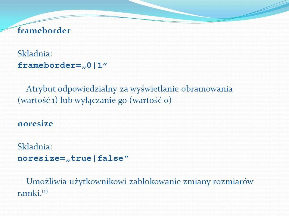 frameborder Składnia: frameborder=0|1 Atrybut odpowiedzialny za wyświetlanie obramowania (wartość 1) lub wyłączanie go (wartość 0) noresize Składnia: noresize=true|false Umożliwia użytkownikowi zablokowanie zmiany rozmiarów ramki.