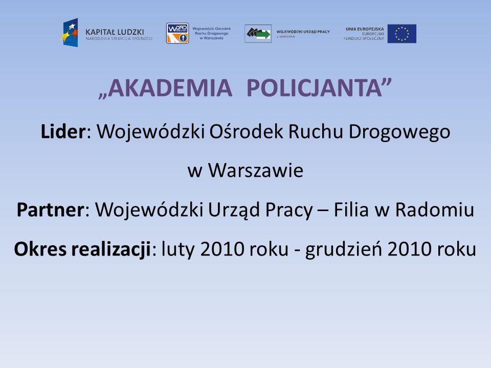 AKADEMIA POLICJANTA Lider: Wojewódzki Ośrodek Ruchu Drogowego w Warszawie Partner: Wojewódzki Urząd Pracy – Filia w Radomiu Okres realizacji: luty 201