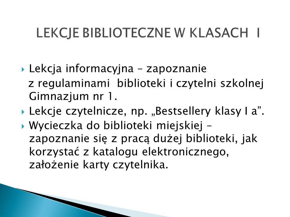 Lekcja informacyjna – zapoznanie z regulaminami biblioteki i czytelni szkolnej Gimnazjum nr 1. Lekcje czytelnicze, np. Bestsellery klasy I a. Wycieczk