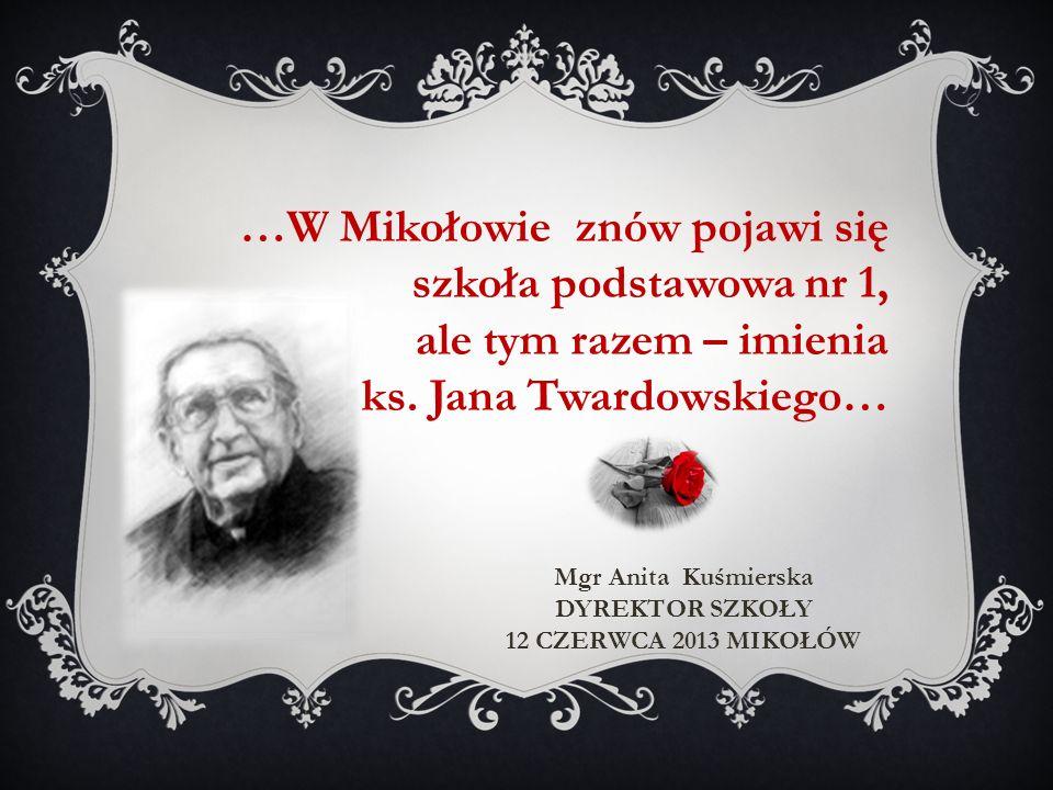 …W Mikołowie znów pojawi się szkoła podstawowa nr 1, ale tym razem – imienia ks. Jana Twardowskiego… Mgr Anita Kuśmierska DYREKTOR SZKOŁY 12 CZERWCA 2