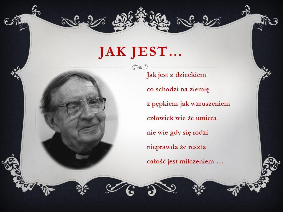 JAK JEST… Jak jest z dzieckiem co schodzi na ziemię z pępkiem jak wzruszeniem człowiek wie że umiera nie wie gdy się rodzi nieprawda że reszta całość