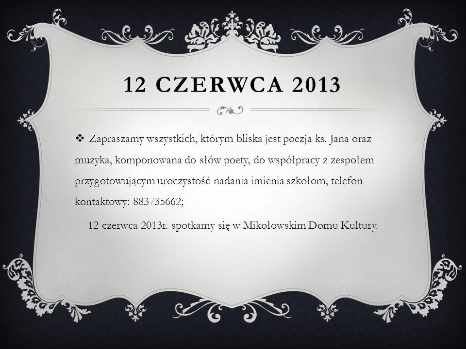 12 CZERWCA 2013 Zapraszamy wszystkich, którym bliska jest poezja ks. Jana oraz muzyka, komponowana do słów poety, do współpracy z zespołem przygotowuj