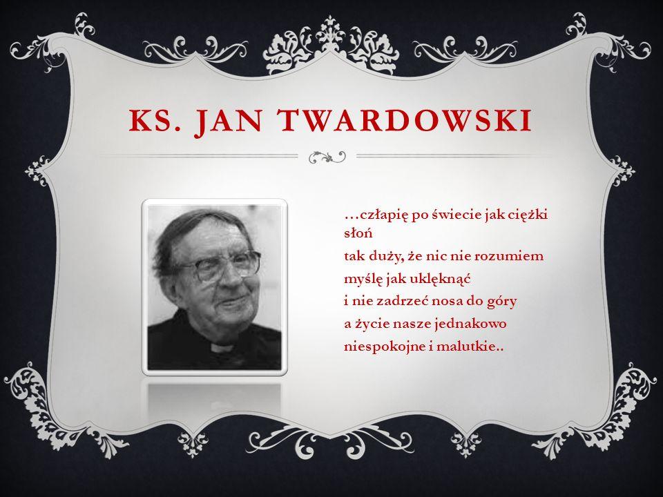 KS. JAN TWARDOWSKI …człapię po świecie jak ciężki słoń tak duży, że nic nie rozumiem myślę jak uklęknąć i nie zadrzeć nosa do góry a życie nasze jedna