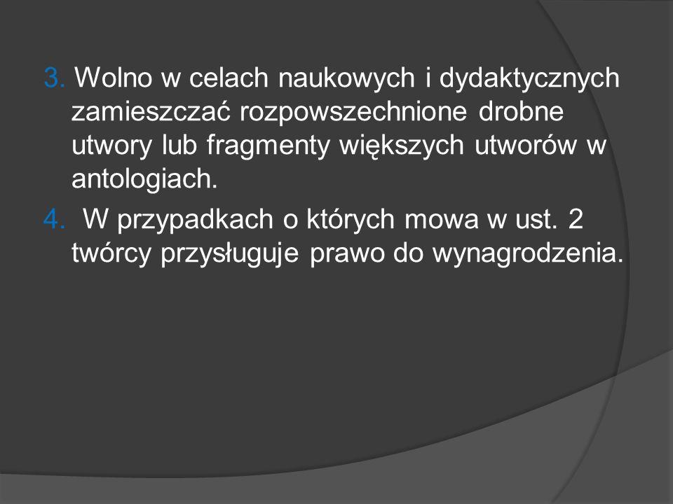 3. Wolno w celach naukowych i dydaktycznych zamieszczać rozpowszechnione drobne utwory lub fragmenty większych utworów w antologiach. 4. W przypadkach