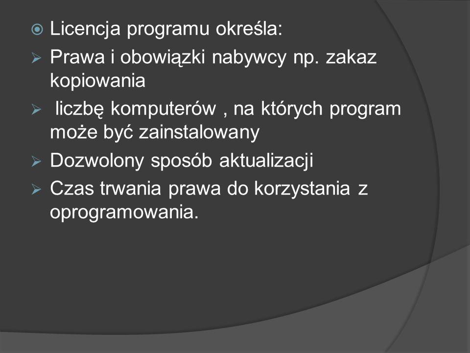 Licencja programu określa: Prawa i obowiązki nabywcy np. zakaz kopiowania liczbę komputerów, na których program może być zainstalowany Dozwolony sposó