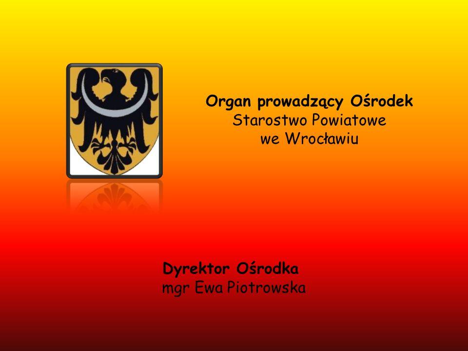 Organ prowadzący Ośrodek Starostwo Powiatowe we Wrocławiu Dyrektor Ośrodka mgr Ewa Piotrowska
