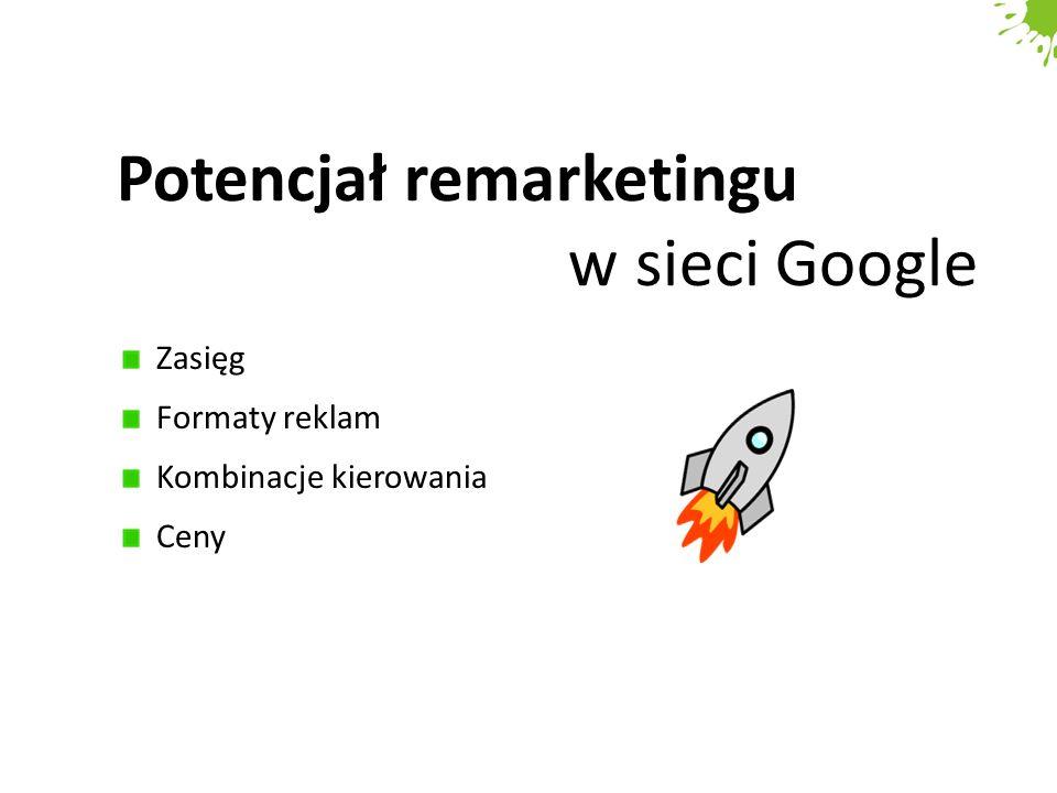 Potencjał remarketingu w sieci Google Zasięg Formaty reklam Kombinacje kierowania Ceny