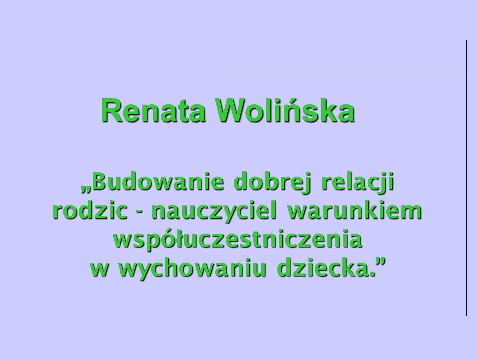 Renata Wolińska Budowanie dobrej relacji rodzic - nauczyciel warunkiem wspó ł uczestniczenia w wychowaniu dziecka.