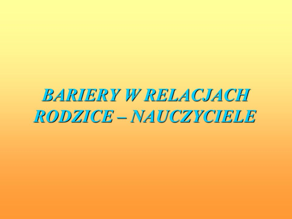 BARIERY W RELACJACH RODZICE – NAUCZYCIELE BARIERY W RELACJACH RODZICE – NAUCZYCIELE