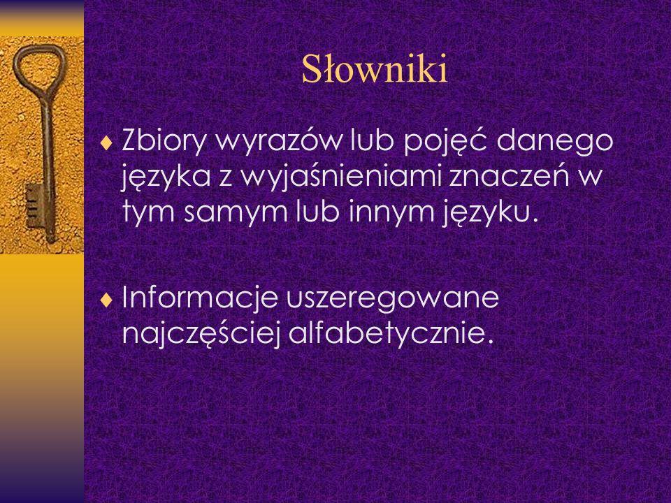 Słowniki Zbiory wyrazów lub pojęć danego języka z wyjaśnieniami znaczeń w tym samym lub innym języku. Informacje uszeregowane najczęściej alfabetyczni