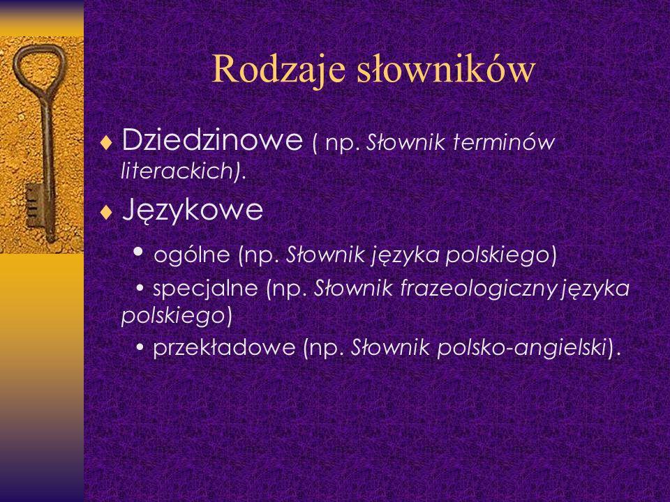 Rodzaje słowników Dziedzinowe ( np. Słownik terminów literackich). Językowe ogólne (np. Słownik języka polskiego) specjalne (np. Słownik frazeologiczn