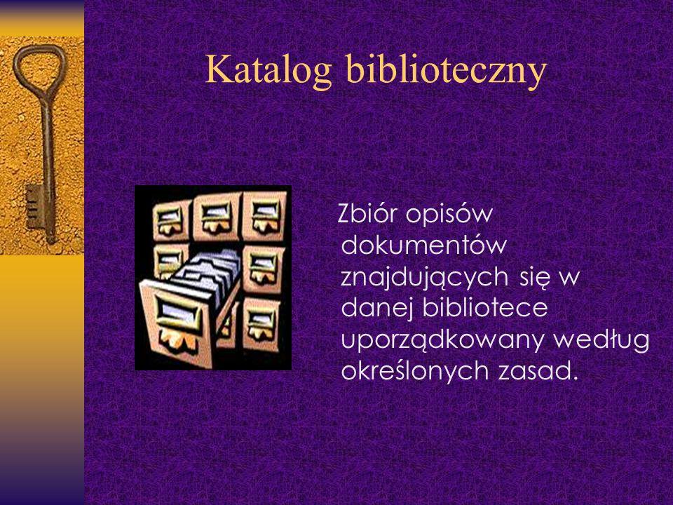 Katalog biblioteczny Zbiór opisów dokumentów znajdujących się w danej bibliotece uporządkowany według określonych zasad.