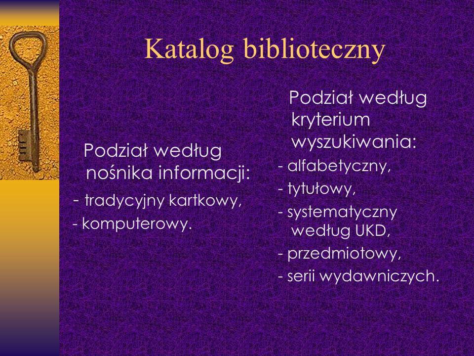 Katalog biblioteczny Podział według nośnika informacji: - tradycyjny kartkowy, - komputerowy. Podział według kryterium wyszukiwania: - alfabetyczny, -