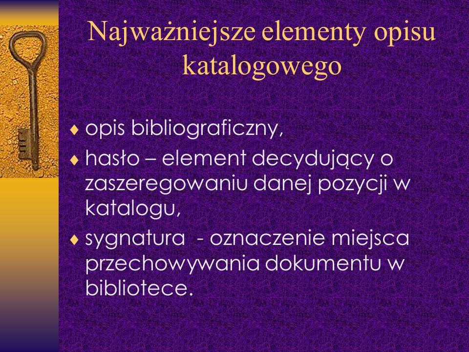 Najważniejsze elementy opisu katalogowego opis bibliograficzny, hasło – element decydujący o zaszeregowaniu danej pozycji w katalogu, sygnatura - ozna