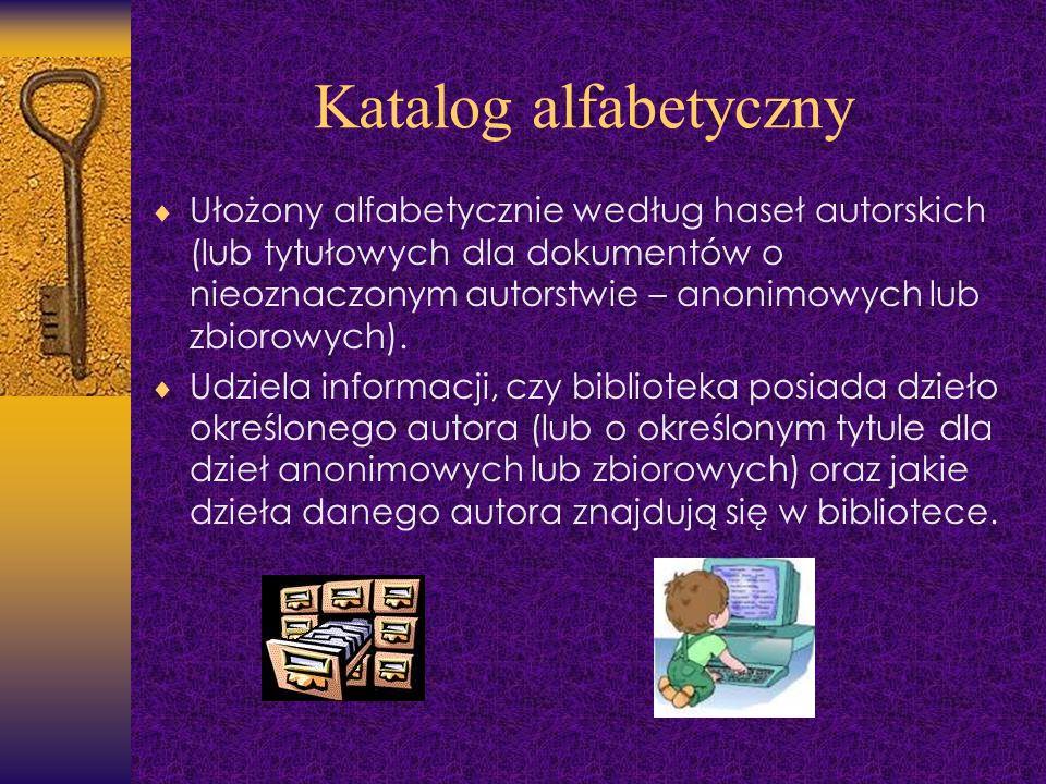 Katalog alfabetyczny Ułożony alfabetycznie według haseł autorskich (lub tytułowych dla dokumentów o nieoznaczonym autorstwie – anonimowych lub zbiorow
