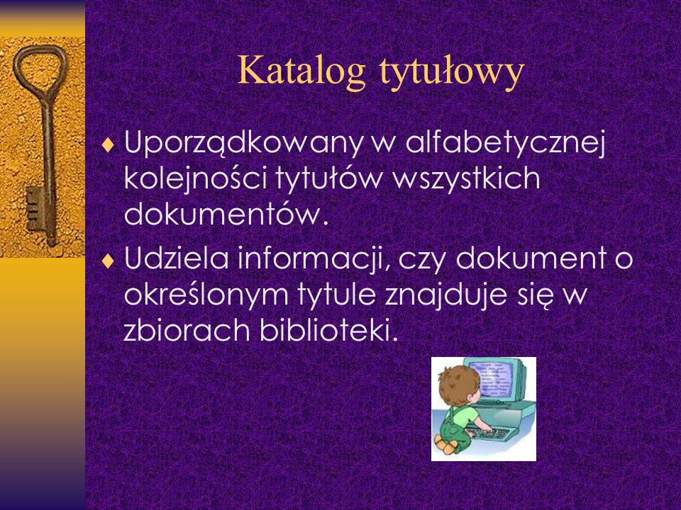Katalog tytułowy Uporządkowany w alfabetycznej kolejności tytułów wszystkich dokumentów. Udziela informacji, czy dokument o określonym tytule znajduje