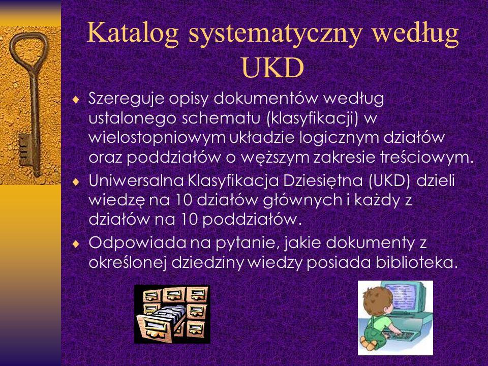 Katalog systematyczny według UKD Szereguje opisy dokumentów według ustalonego schematu (klasyfikacji) w wielostopniowym układzie logicznym działów ora