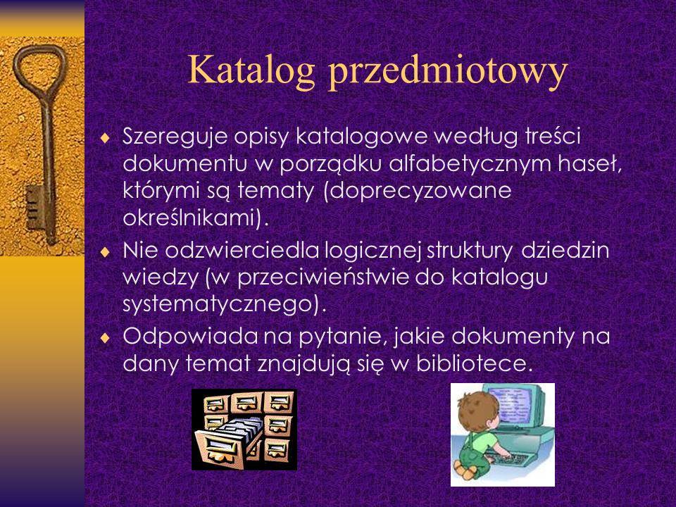 Katalog przedmiotowy Szereguje opisy katalogowe według treści dokumentu w porządku alfabetycznym haseł, którymi są tematy (doprecyzowane określnikami)