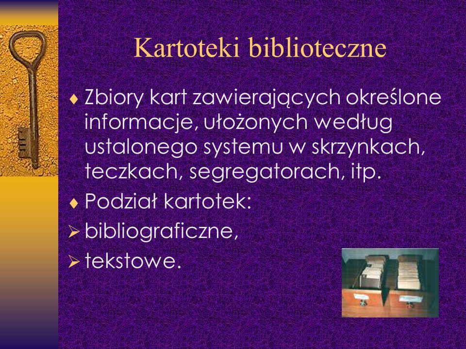 Kartoteki biblioteczne Zbiory kart zawierających określone informacje, ułożonych według ustalonego systemu w skrzynkach, teczkach, segregatorach, itp.