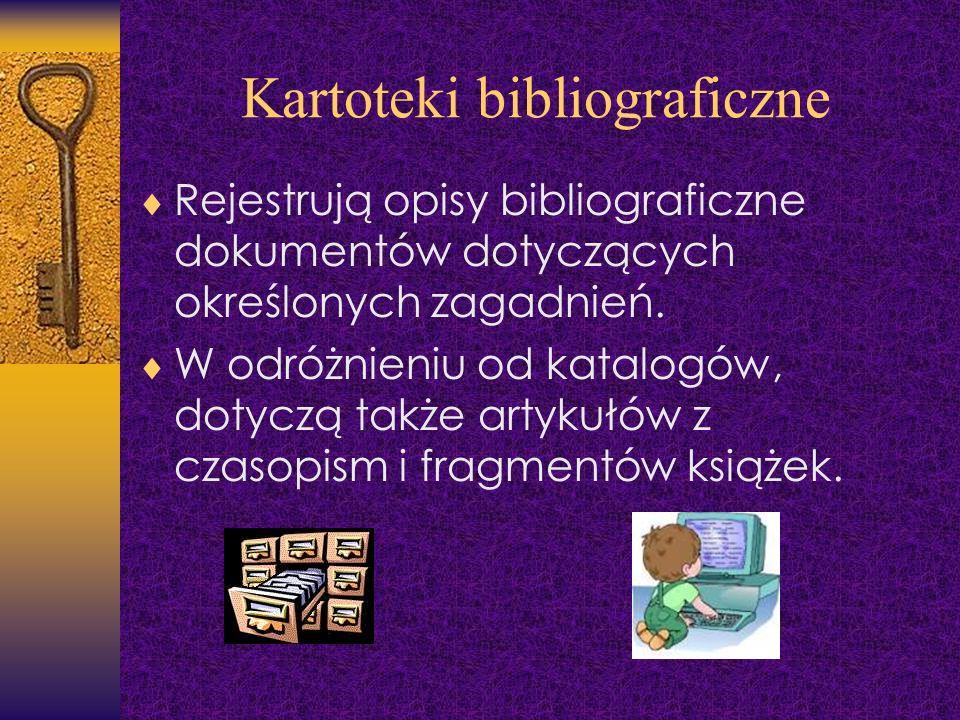 Kartoteki bibliograficzne Rejestrują opisy bibliograficzne dokumentów dotyczących określonych zagadnień. W odróżnieniu od katalogów, dotyczą także art