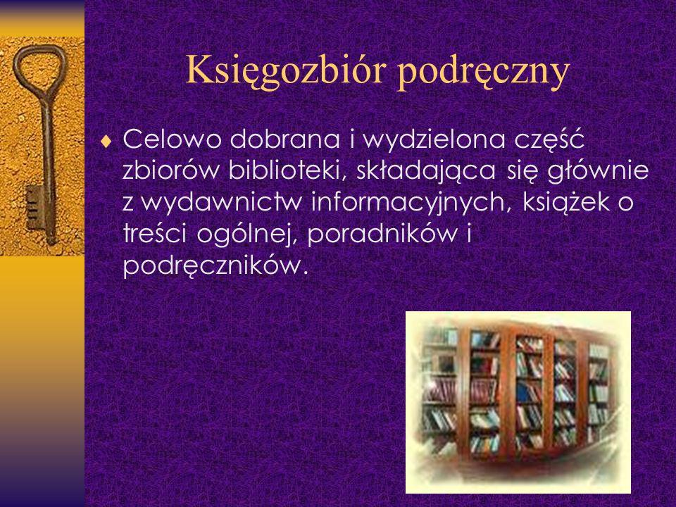 Księgozbiór podręczny Celowo dobrana i wydzielona część zbiorów biblioteki, składająca się głównie z wydawnictw informacyjnych, książek o treści ogóln