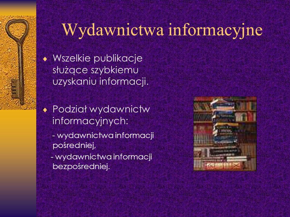 Wydawnictwa informacyjne Wszelkie publikacje służące szybkiemu uzyskaniu informacji. Podział wydawnictw informacyjnych: - wydawnictwa informacji pośre