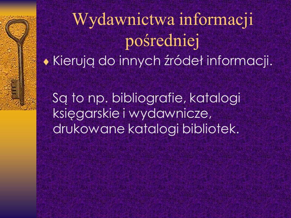 Wydawnictwa informacji pośredniej Kierują do innych źródeł informacji. Są to np. bibliografie, katalogi księgarskie i wydawnicze, drukowane katalogi b