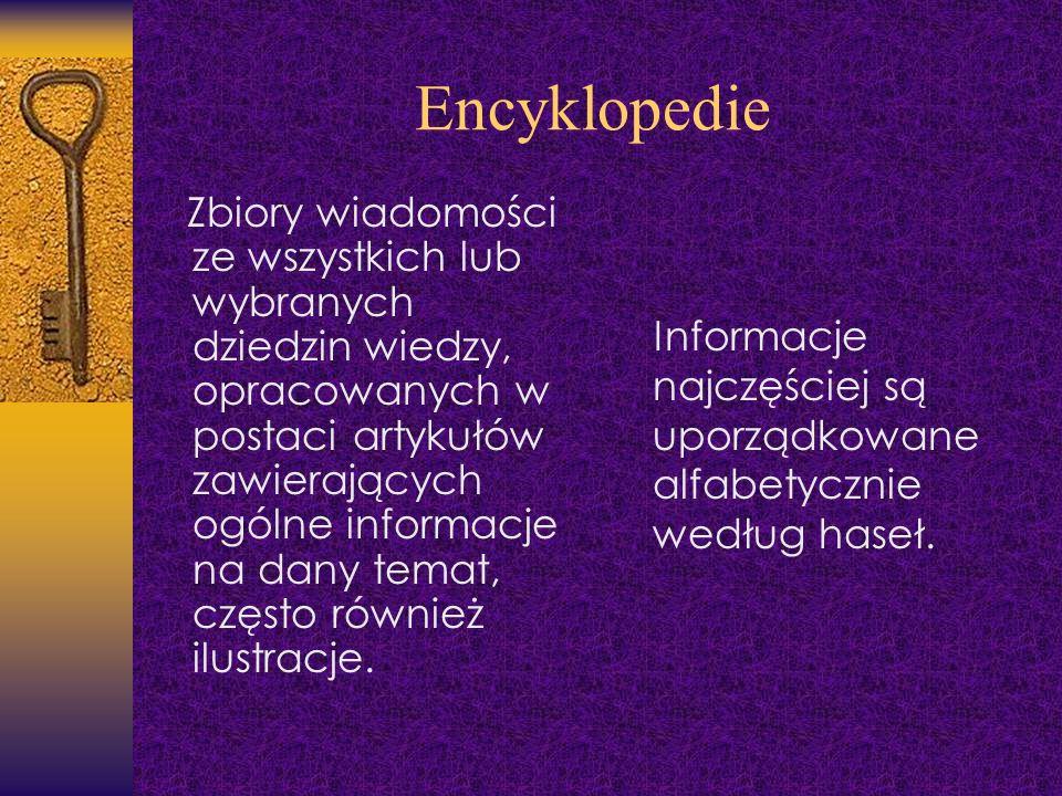 Encyklopedie Zbiory wiadomości ze wszystkich lub wybranych dziedzin wiedzy, opracowanych w postaci artykułów zawierających ogólne informacje na dany t