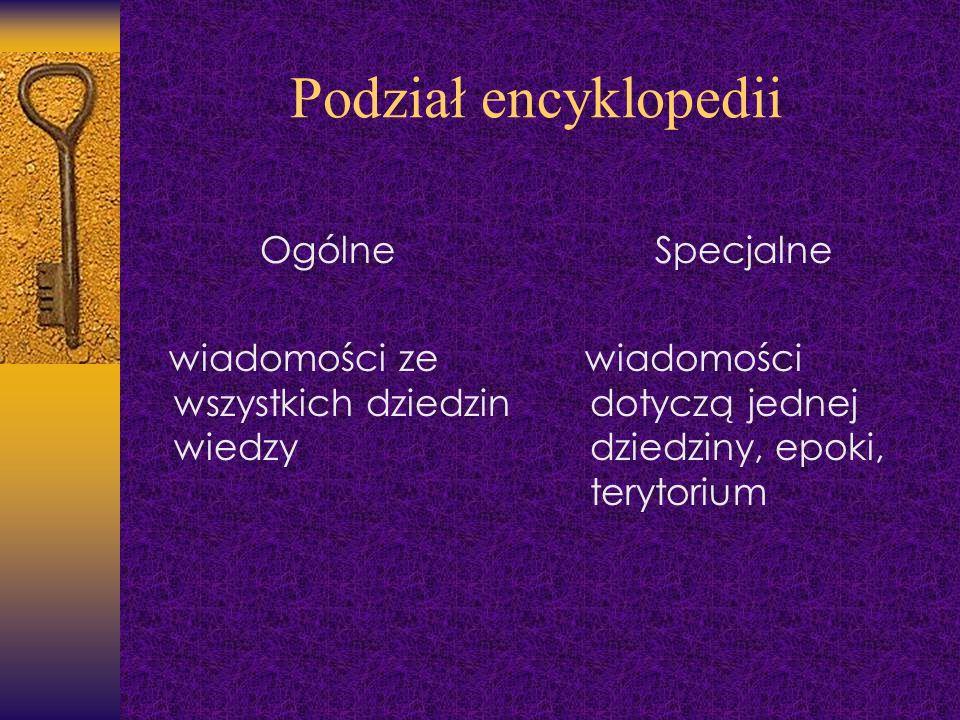 Podział encyklopedii Ogólne wiadomości ze wszystkich dziedzin wiedzy Specjalne wiadomości dotyczą jednej dziedziny, epoki, terytorium