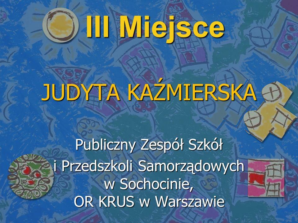 III Miejsce JUDYTA KAŹMIERSKA Publiczny Zespół Szkół i Przedszkoli Samorządowych w Sochocinie, OR KRUS w Warszawie