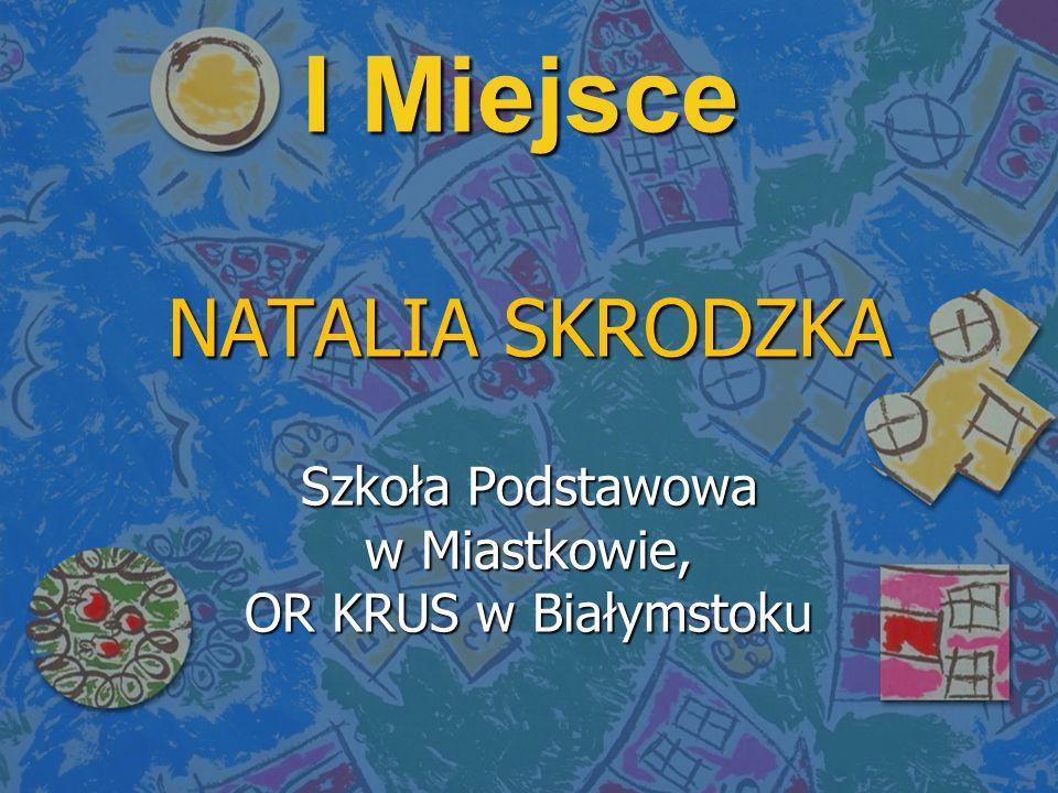 I Miejsce NATALIA SKRODZKA Szkoła Podstawowa w Miastkowie, OR KRUS w Białymstoku