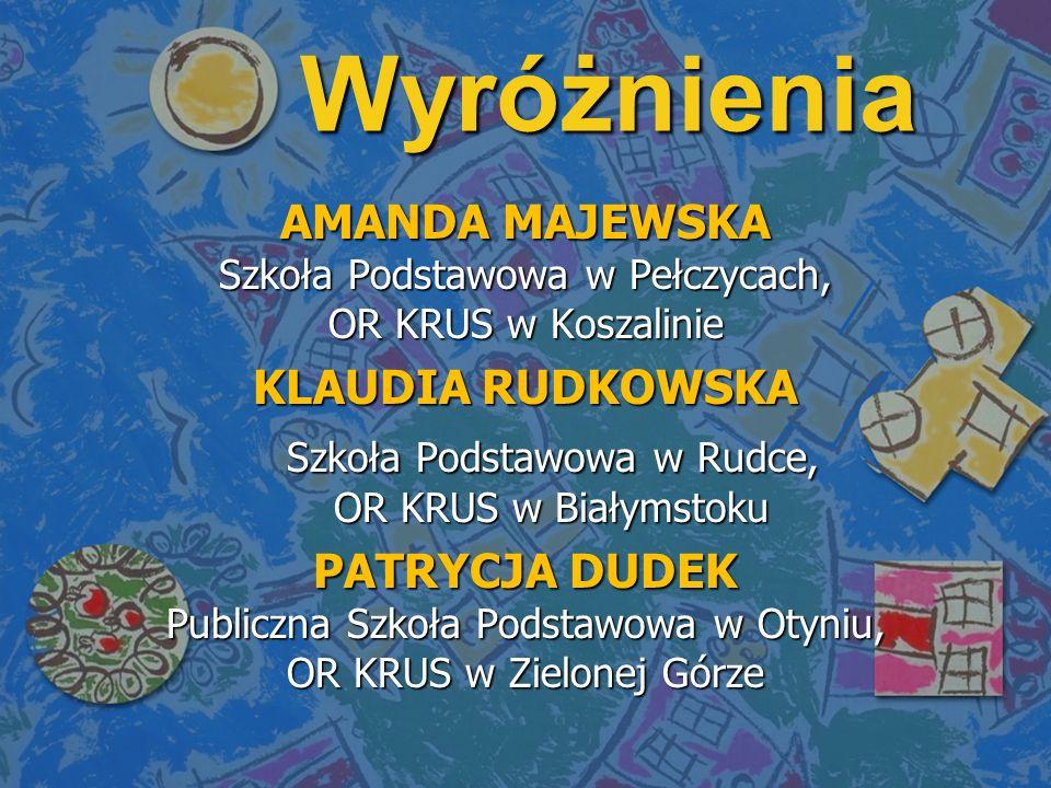 Wyróżnienia AMANDA MAJEWSKA Szkoła Podstawowa w Pełczycach, OR KRUS w Koszalinie KLAUDIA RUDKOWSKA Szkoła Podstawowa w Rudce, OR KRUS w Białymstoku Sz