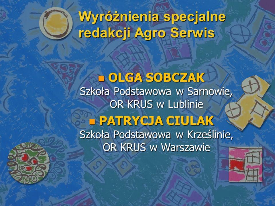 Wyróżnienia specjalne redakcji Agro Serwis n OLGA SOBCZAK Szkoła Podstawowa w Sarnowie, OR KRUS w Lublinie n PATRYCJA CIULAK Szkoła Podstawowa w Krześ