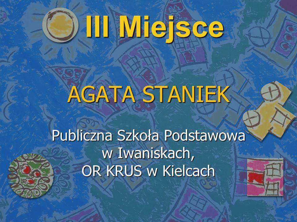 III Miejsce AGATA STANIEK Publiczna Szkoła Podstawowa w Iwaniskach, OR KRUS w Kielcach
