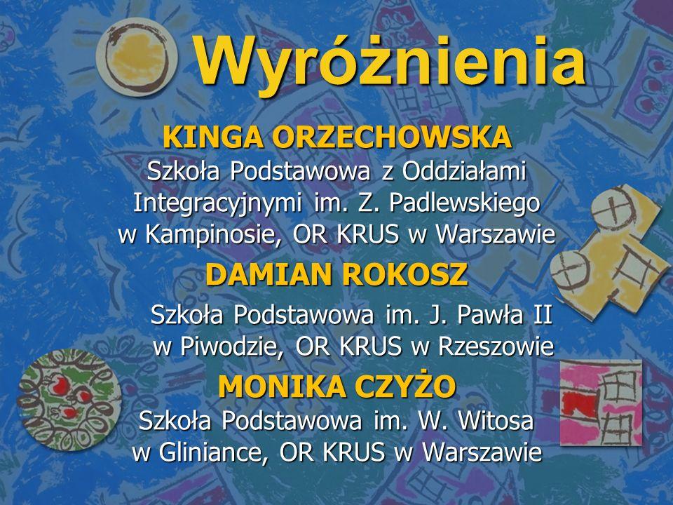 Wyróżnienia KINGA ORZECHOWSKA Szkoła Podstawowa z Oddziałami Integracyjnymi im. Z. Padlewskiego w Kampinosie, OR KRUS w Warszawie DAMIAN ROKOSZ Szkoła